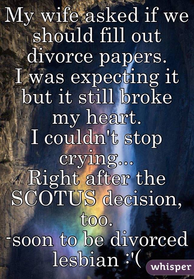 My wife asked if we should fill out divorce papers. I was expecting it but it still broke my heart. I couldn't stop crying... Right after the SCOTUS decision, too. -soon to be divorced lesbian :'(