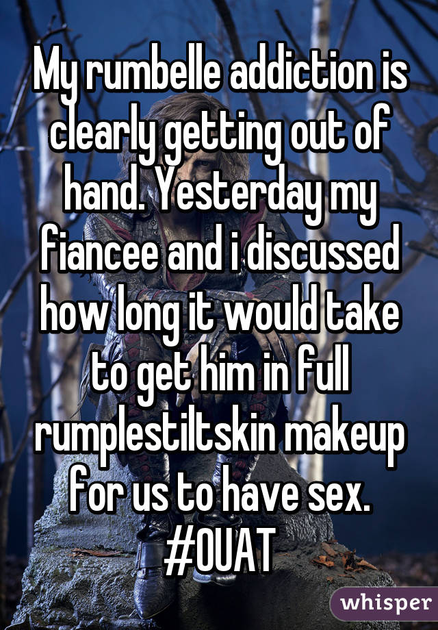 My rumbelle addiction is clearly getting out of hand. Yesterday my fiancee and i discussed how long it would take to get him in full rumplestiltskin makeup for us to have sex. #OUAT