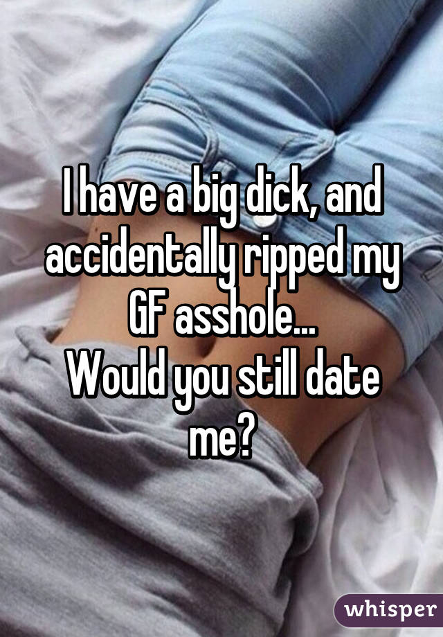 I have a big dick, and accidentally ripped my GF asshole... Would you still date me?
