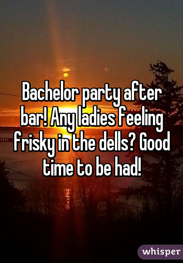 Bachelor party after bar! Any ladies feeling frisky in the dells? Good time to be had!