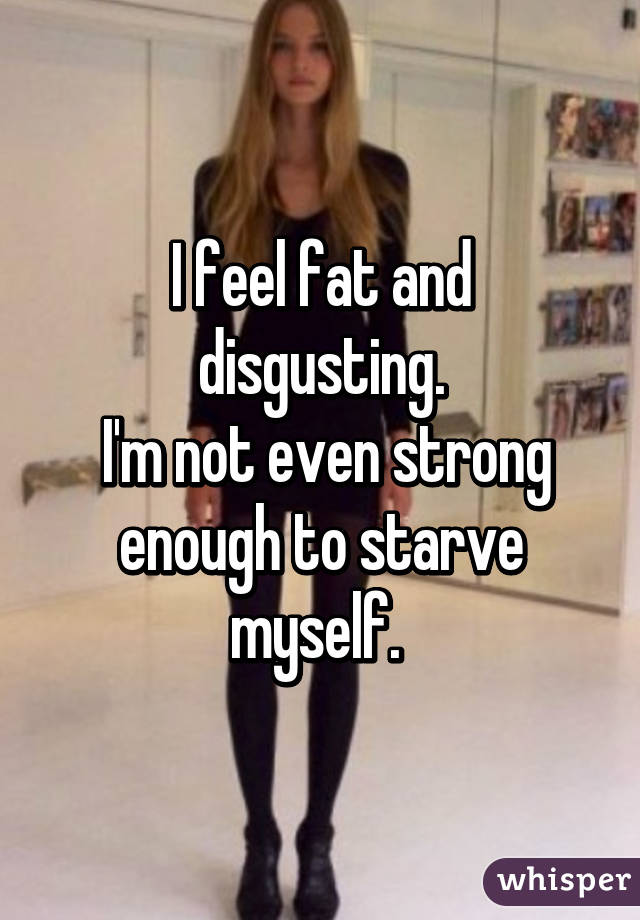 I feel fat and disgusting.  I'm not even strong enough to starve myself.