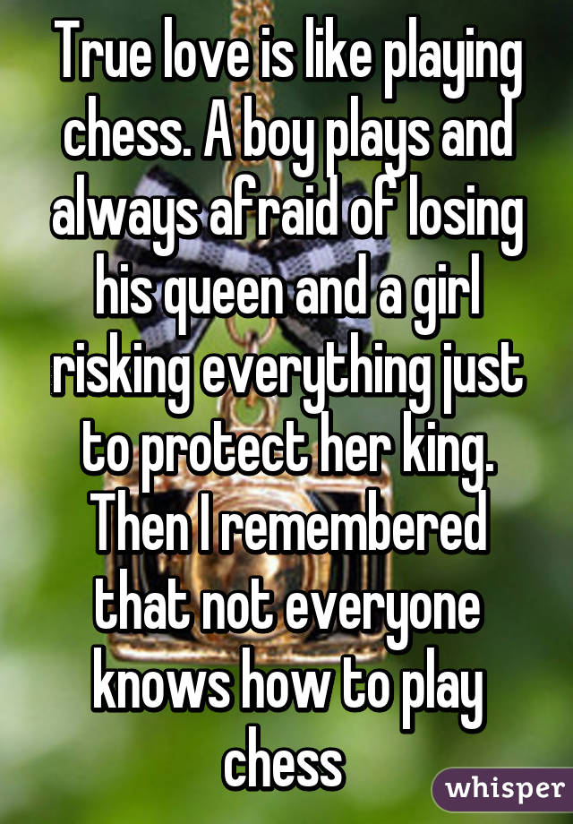 True love is like playing chess. A boy plays and always afraid of losing his queen and a girl risking everything just to protect her king. Then I remembered that not everyone knows how to play chess