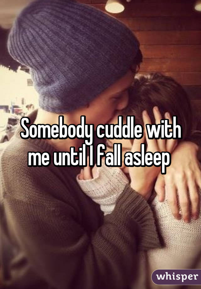 Somebody cuddle with me until I fall asleep