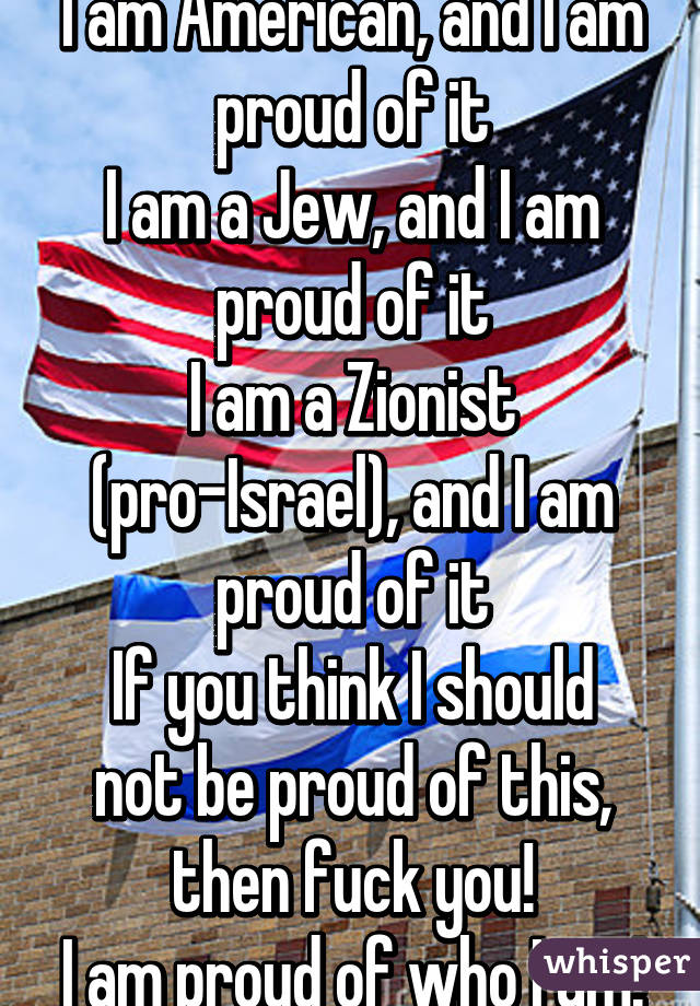 I am American, and I am proud of it I am a Jew, and I am proud of it I am a Zionist (pro-Israel), and I am proud of it If you think I should not be proud of this, then fuck you! I am proud of who I am!