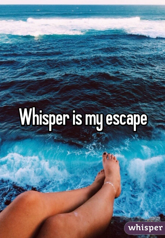 Whisper is my escape