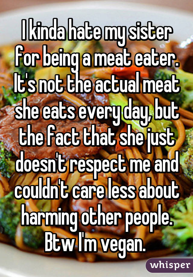 I kinda hate my sister for being a meat eater. It's not the actual meat she eats every day, but the fact that she just doesn't respect me and couldn't care less about harming other people. Btw I'm vegan.
