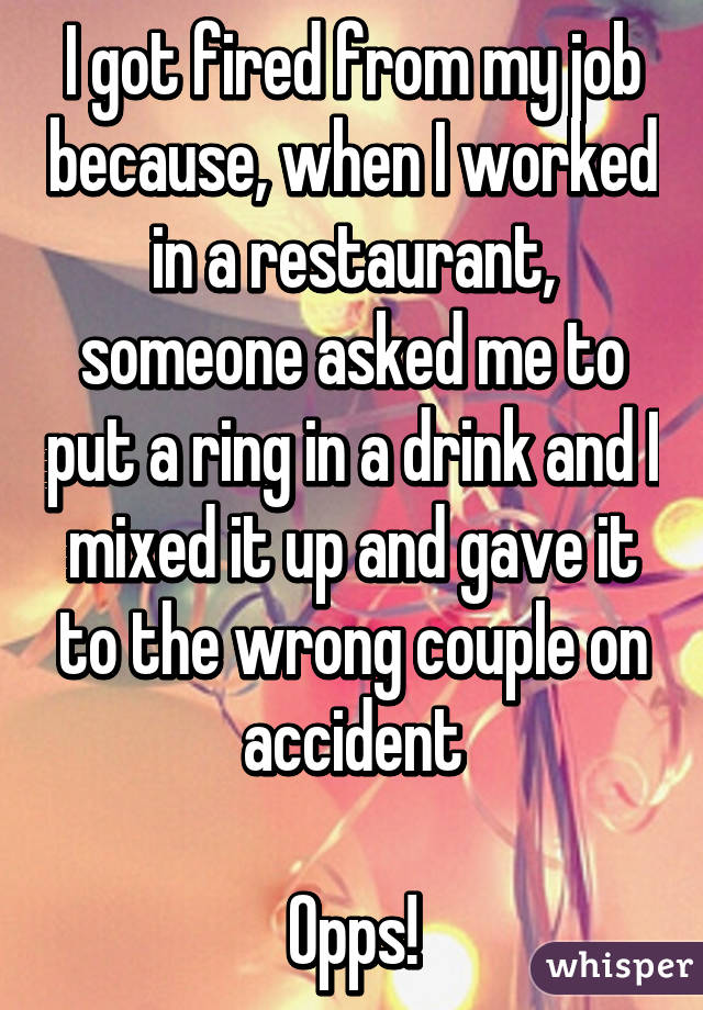 I got fired from my job because, when I worked in a restaurant, someone asked me to put a ring in a drink and I mixed it up and gave it to the wrong couple on accident  Opps!