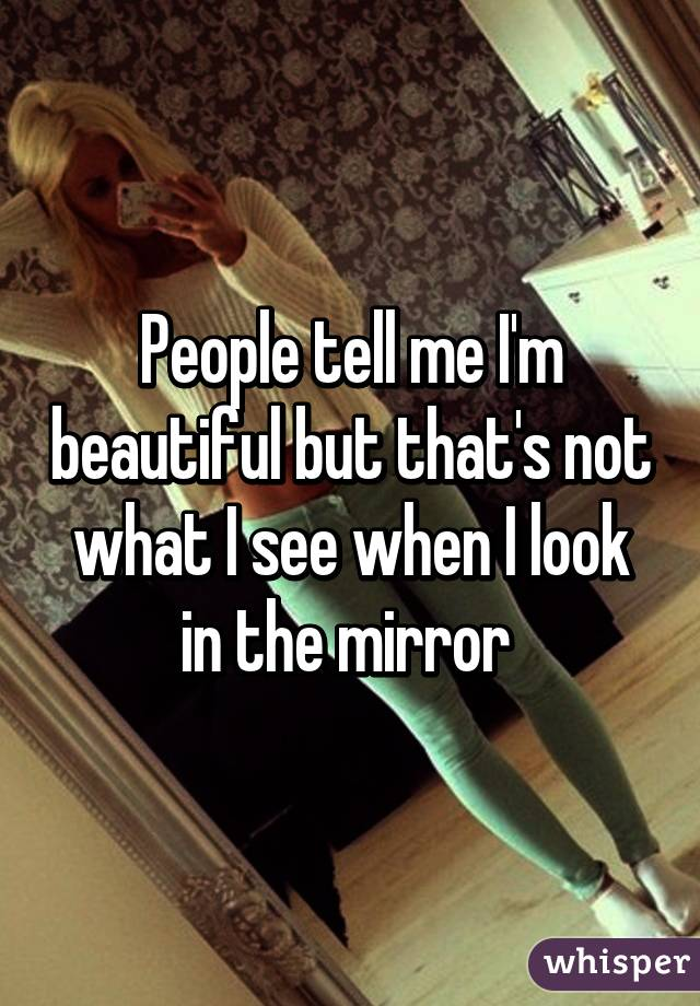 People tell me I'm beautiful but that's not what I see when I look in the mirror