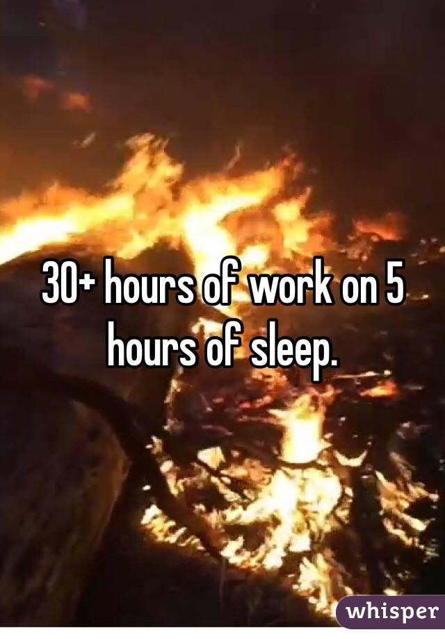 30+ hours of work on 5 hours of sleep.