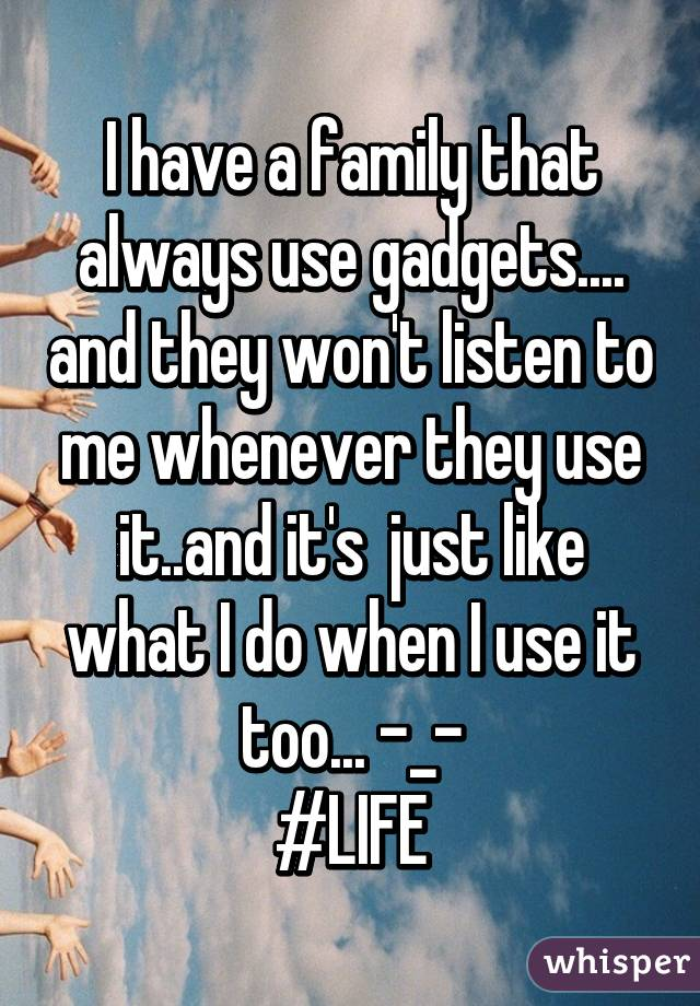 I have a family that always use gadgets.... and they won't listen to me whenever they use it..and it's  just like what I do when I use it too... -_- #LIFE