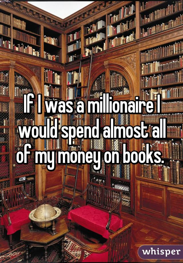 If I was a millionaire I would spend almost all of my money on books.