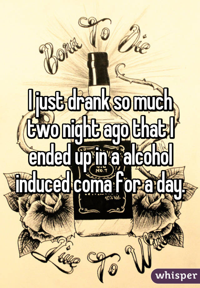 I just drank so much two night ago that I ended up in a alcohol induced coma for a day.