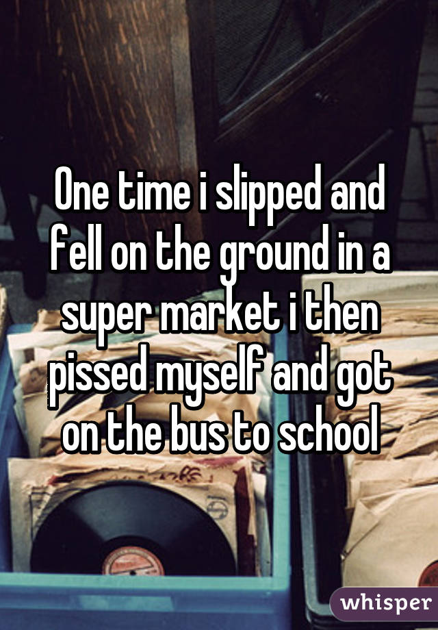 One time i slipped and fell on the ground in a super market i then pissed myself and got on the bus to school