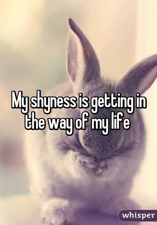 My shyness is getting in the way of my life