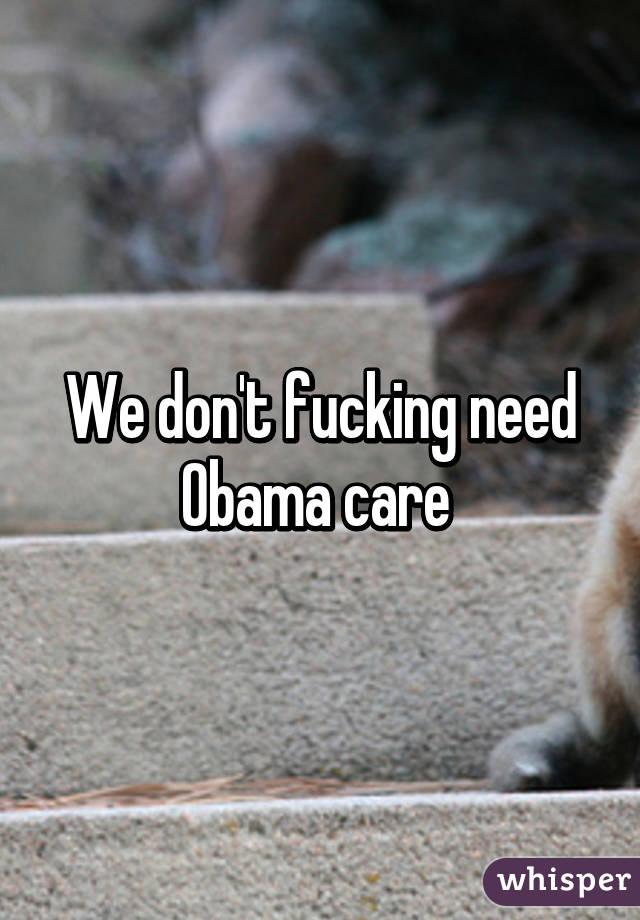 We don't fucking need Obama care