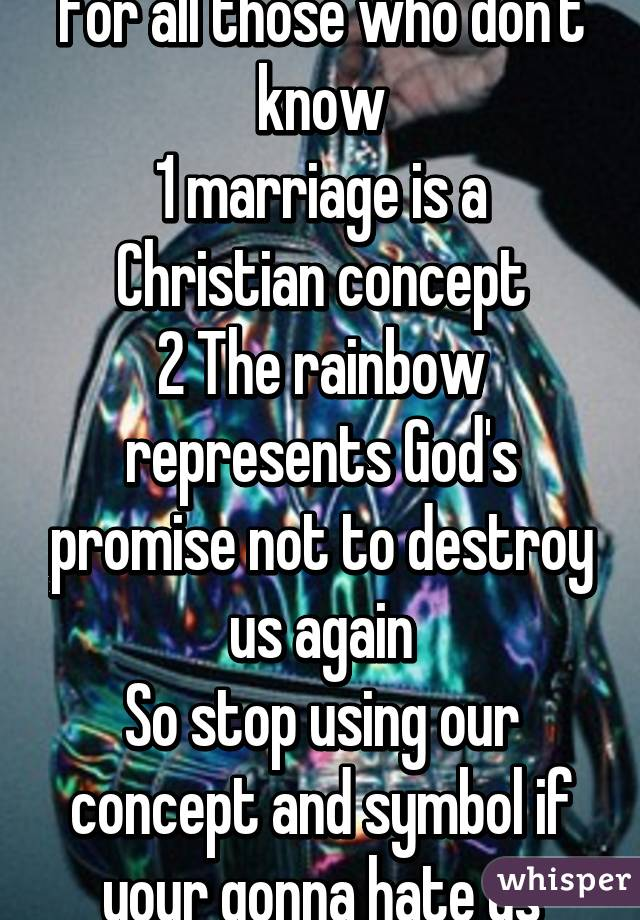 For all those who don't know 1 marriage is a Christian concept 2 The rainbow represents God's promise not to destroy us again So stop using our concept and symbol if your gonna hate us