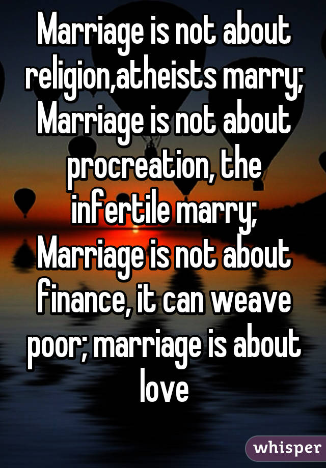 Marriage is not about religion,atheists marry; Marriage is not about procreation, the infertile marry; Marriage is not about finance, it can weave poor; marriage is about love