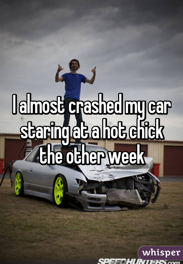 I almost crashed my car staring at a hot chick the other week