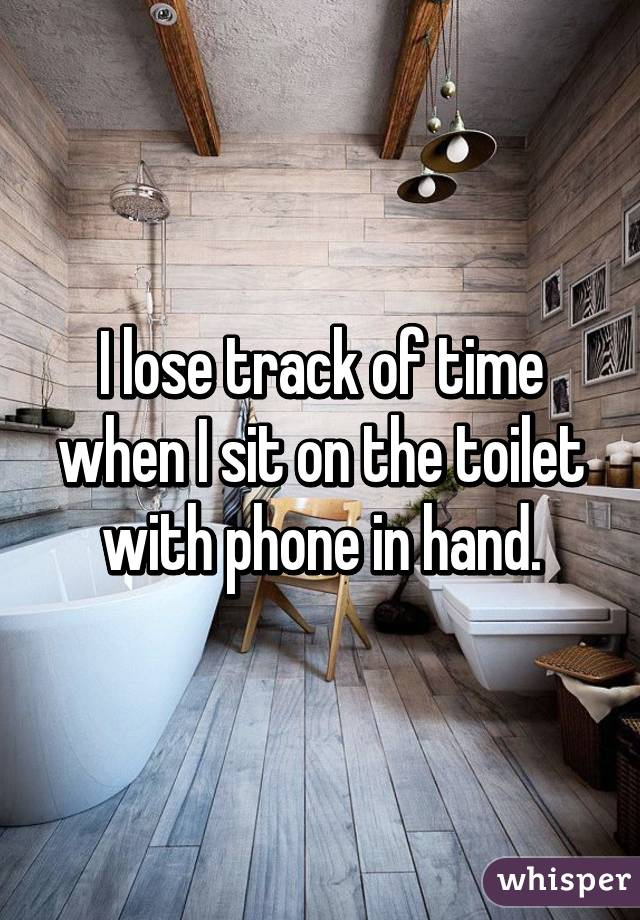 I lose track of time when I sit on the toilet with phone in hand.