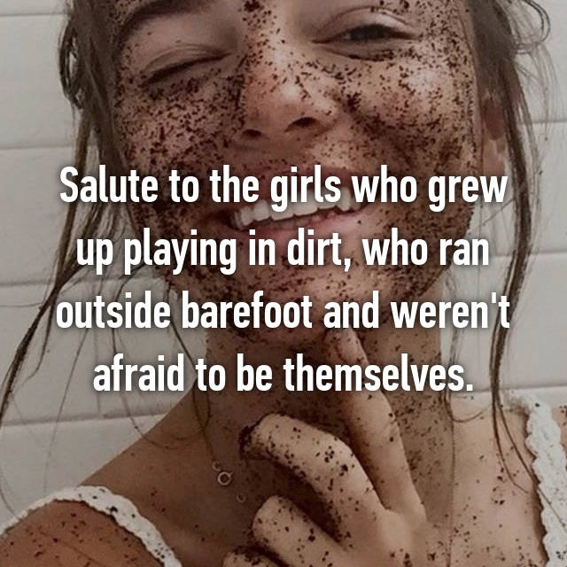 Salute to the girls who grew up playing in dirt, who ran outside barefoot and weren't afraid to be themselves.