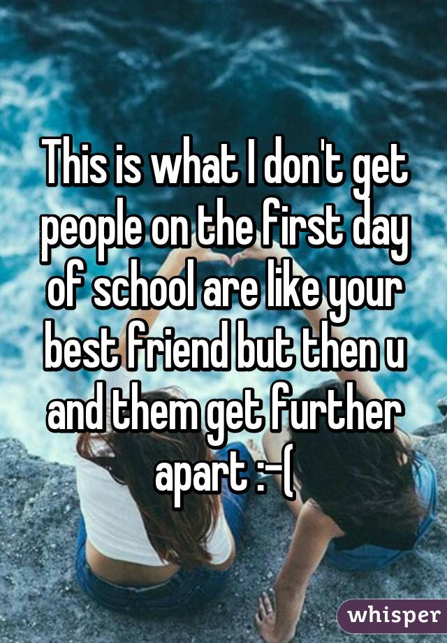 This is what I don't get people on the first day of school are like your best friend but then u and them get further apart :-(