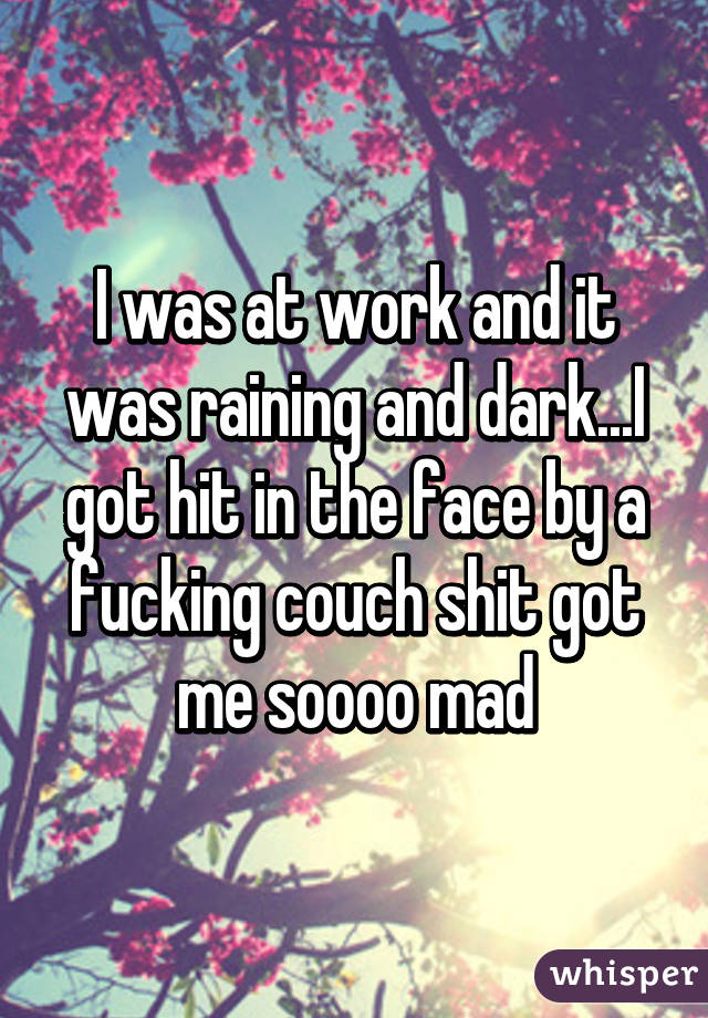 I was at work and it was raining and dark...I got hit in the face by a fucking couch shit got me soooo mad