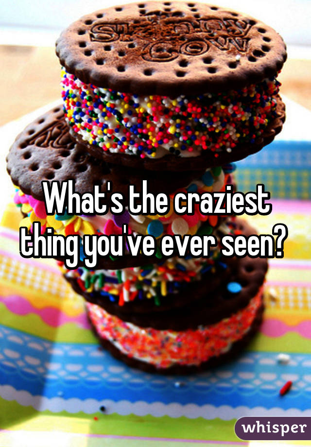 What's the craziest thing you've ever seen?
