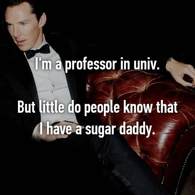I'm a professor in univ.  But little do people know that I have a sugar daddy.