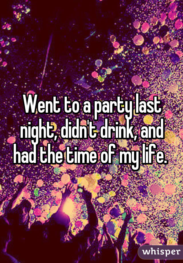 Went to a party last night, didn't drink, and had the time of my life.