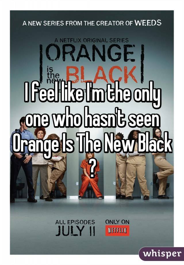 I feel like I'm the only one who hasn't seen Orange Is The New Black 😳