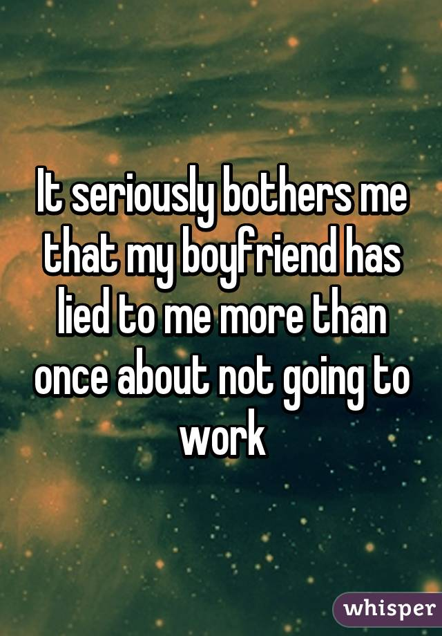 It seriously bothers me that my boyfriend has lied to me more than once about not going to work