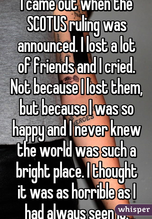 I came out when the SCOTUS ruling was announced. I lost a lot of friends and I cried. Not because I lost them, but because I was so happy and I never knew the world was such a bright place. I thought it was as horrible as I had always seen it.