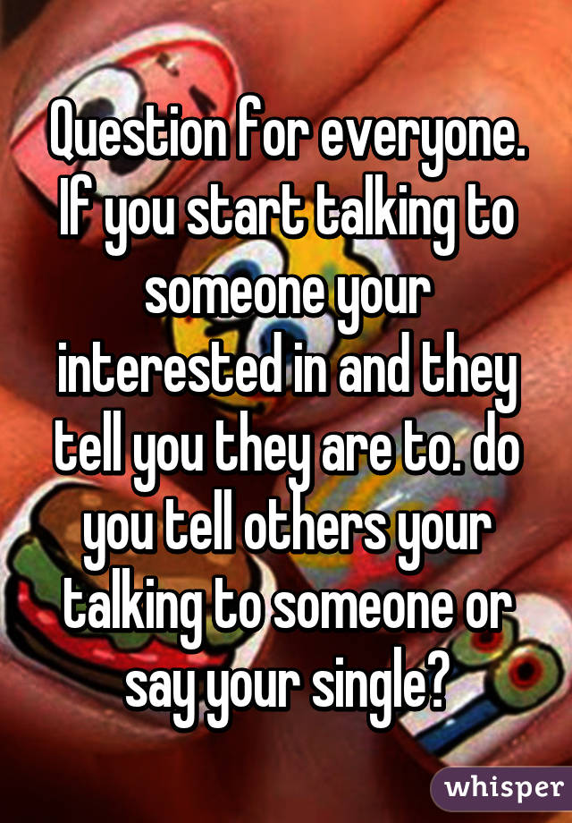 Question for everyone. If you start talking to someone your interested in and they tell you they are to. do you tell others your talking to someone or say your single?