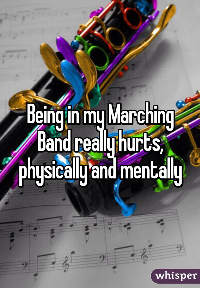 Being in my Marching Band really hurts, physically and mentally