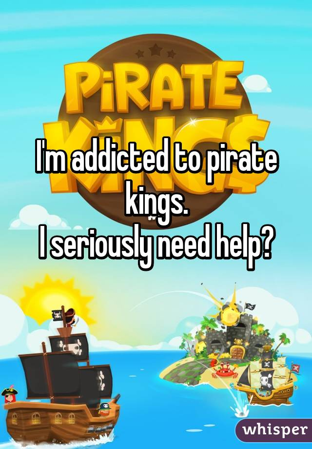 I'm addicted to pirate kings. I seriously need help😂