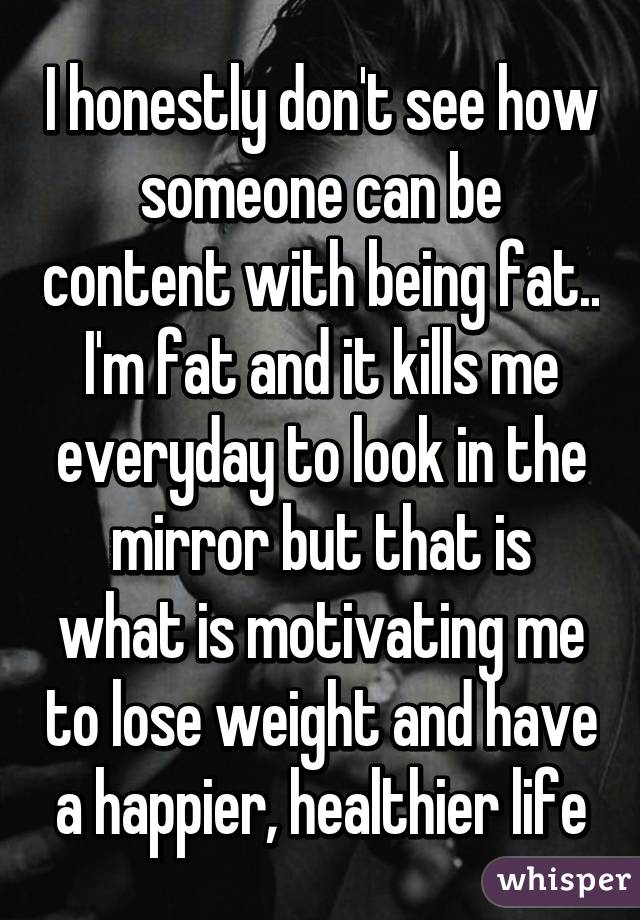 I honestly don't see how someone can be content with being fat.. I'm fat and it kills me everyday to look in the mirror but that is what is motivating me to lose weight and have a happier, healthier life
