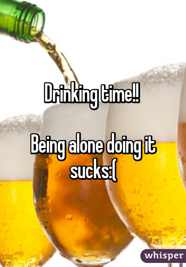 Drinking time!!   Being alone doing it sucks:(