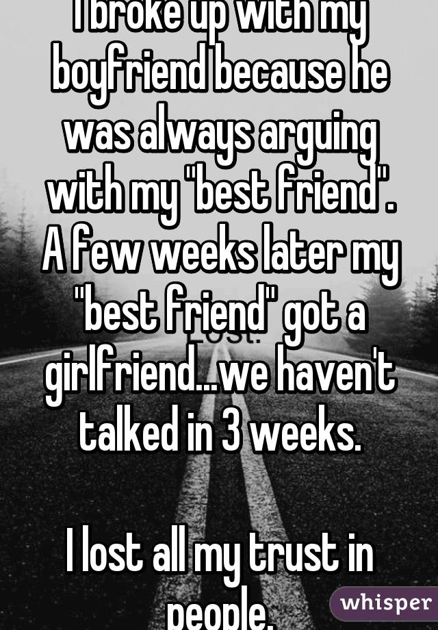 """I broke up with my boyfriend because he was always arguing with my """"best friend"""". A few weeks later my """"best friend"""" got a girlfriend...we haven't talked in 3 weeks.  I lost all my trust in people."""