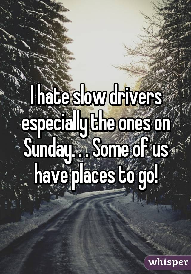 I hate slow drivers especially the ones on Sunday. . . Some of us have places to go!