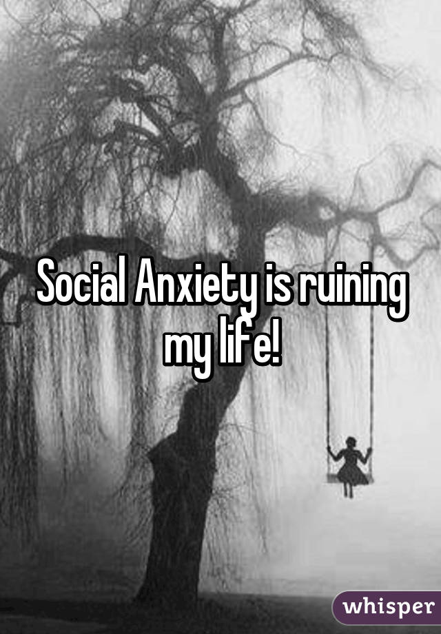 Social Anxiety is ruining my life!