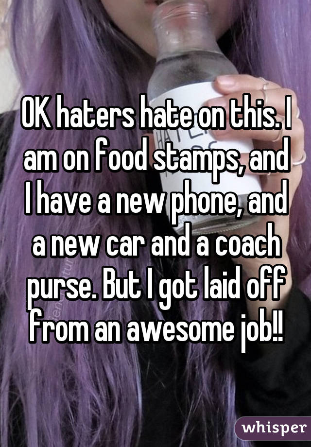 OK haters hate on this. I am on food stamps, and I have a new phone, and a new car and a coach purse. But I got laid off from an awesome job!!