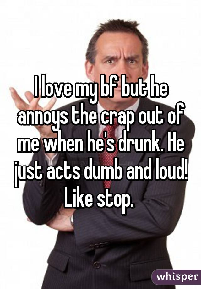 I love my bf but he annoys the crap out of me when he's drunk. He just acts dumb and loud! Like stop.