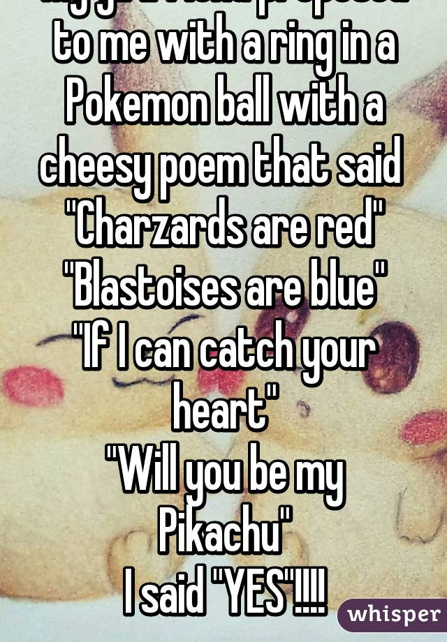 """My girlfriend proposed to me with a ring in a Pokemon ball with a cheesy poem that said  """"Charzards are red"""" """"Blastoises are blue"""" """"If I can catch your heart"""" """"Will you be my Pikachu"""" I said """"YES""""!!!!"""