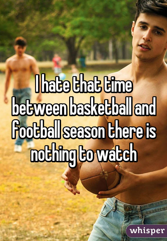 I hate that time between basketball and football season there is nothing to watch