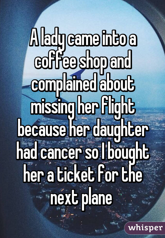A lady came into a coffee shop and complained about missing her flight because her daughter had cancer so I bought her a ticket for the next plane