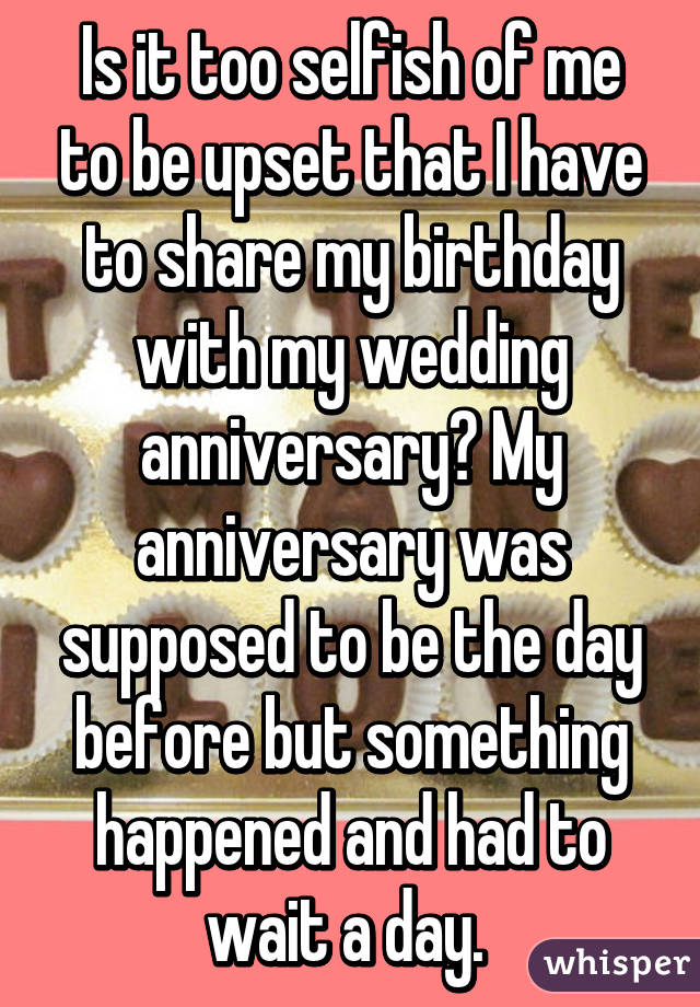 Is it too selfish of me to be upset that I have to share my birthday with my wedding anniversary? My anniversary was supposed to be the day before but something happened and had to wait a day.