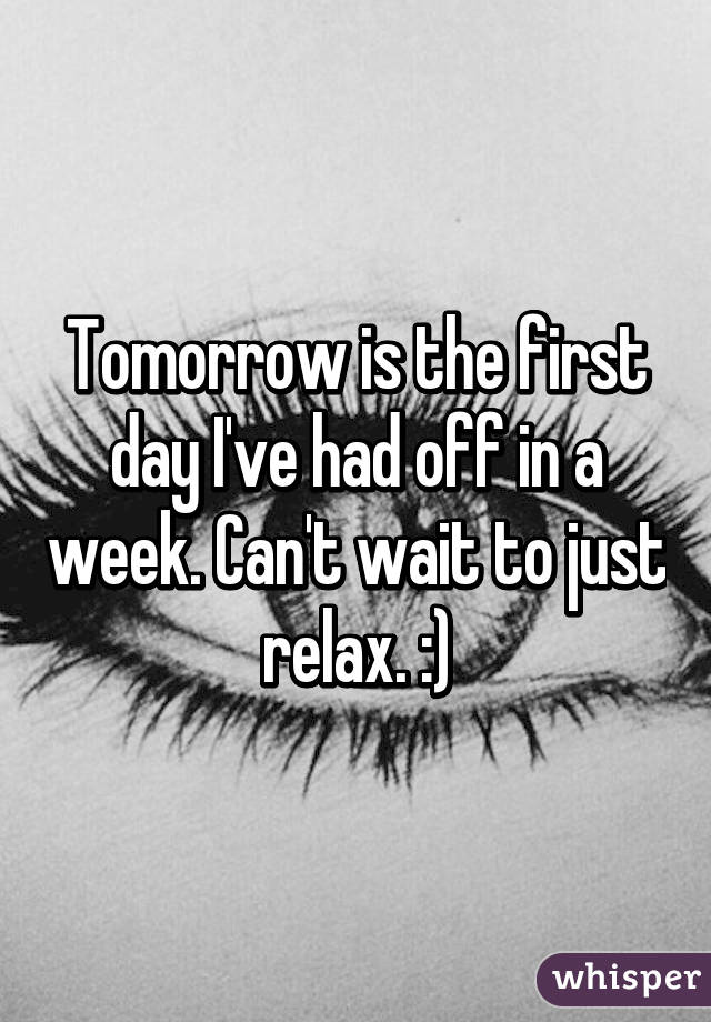 Tomorrow is the first day I've had off in a week. Can't wait to just relax. :)