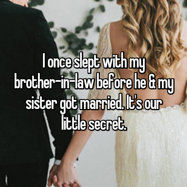 I once slept with my brother-in-law before he & my sister got married. It's our little secret.