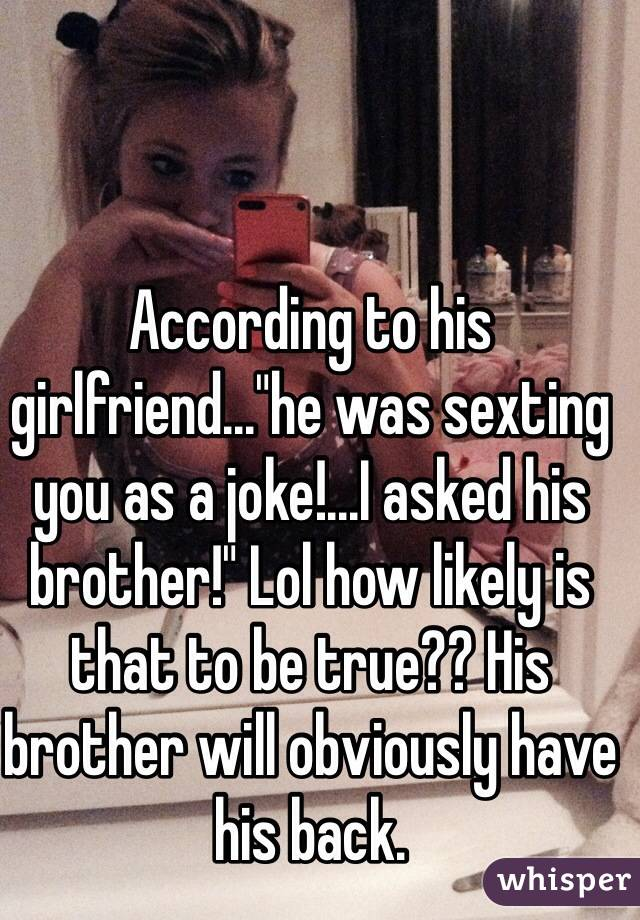 """According to his girlfriend...""""he was sexting you as a joke!...I asked his brother!"""" Lol how likely is that to be true?? His brother will obviously have his back."""