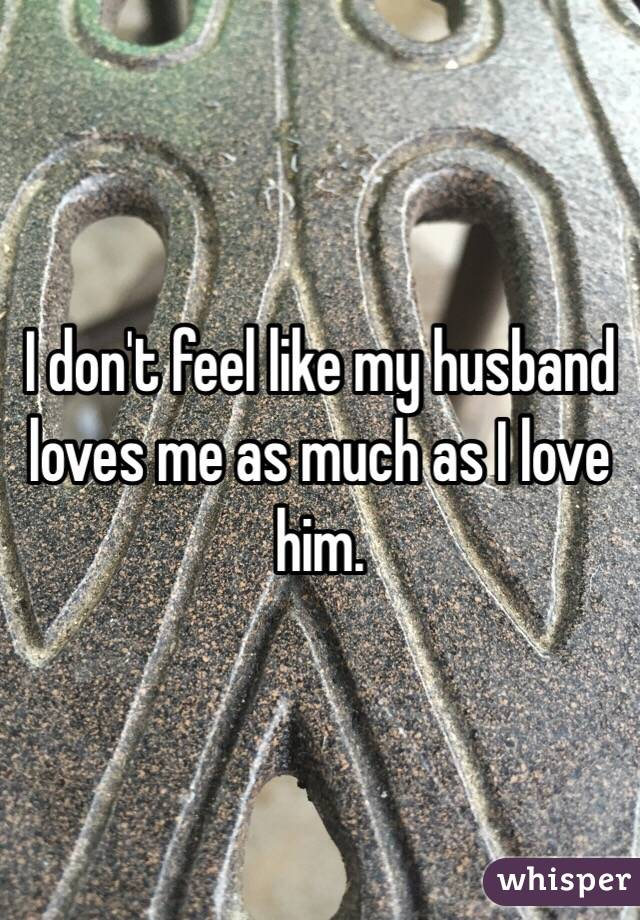 I don't feel like my husband loves me as much as I love him.